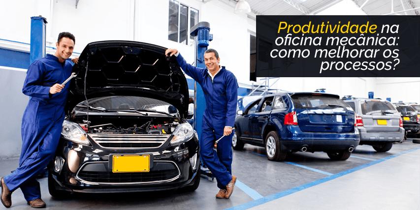 Produtividade na oficina mecânica: como melhorar os processos?