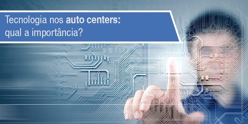 Tecnologia nos auto centers: qual a importância?