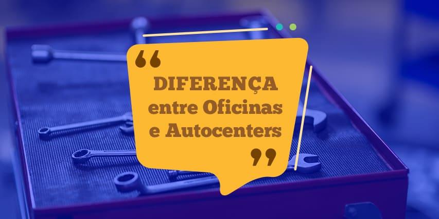 Diferenças entre Oficinas e Autocenters
