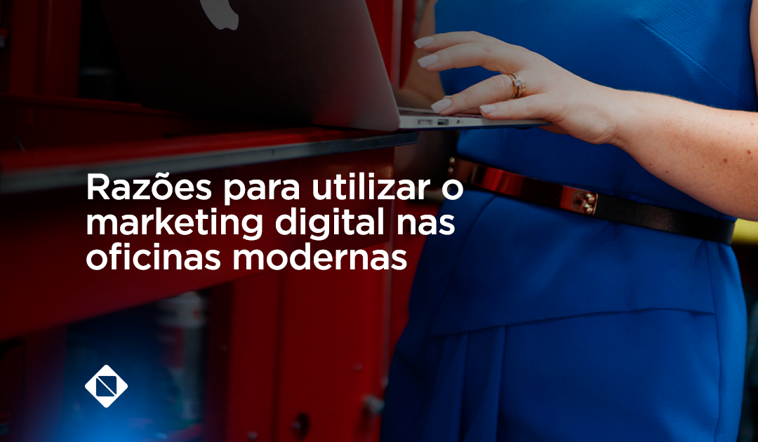 Razões para utilizar o marketing  digital nas oficinas mecânicas modernas