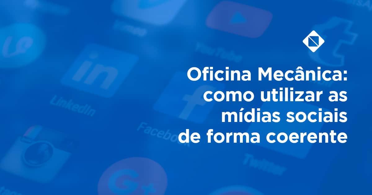Oficina Mecânica: como utilizar as mídias sociais de forma coerente