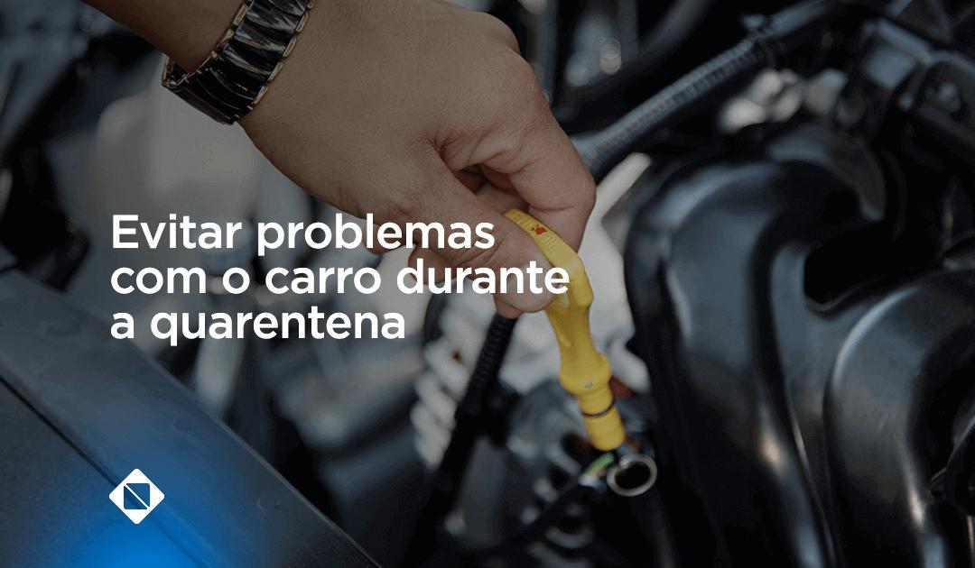 Como evitar problemas com o seu carro durante a quarentena